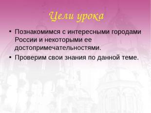 Цели урока Познакомимся с интересными городами России и некоторыми ее достопр