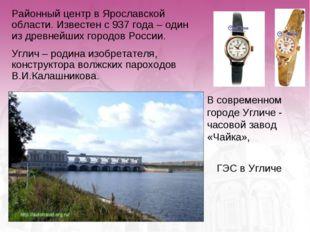 В современном городе Угличе - часовой завод «Чайка», ГЭС в Угличе Районный це