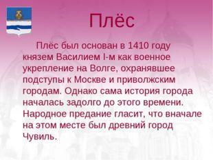 Плёс Плёс был основан в 1410 году князем Василием I-м как военное укреплени