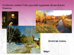 Особенно любил Плёс русский художник Исаак Ильич Левитан. Золотая осень Март