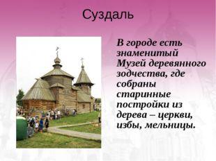 Суздаль В городе есть знаменитый Музей деревянного зодчества, где собраны ст