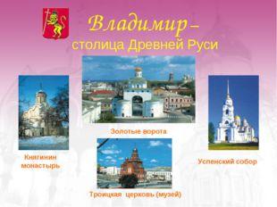 Владимир – столица Древней Руси Успенский собор Золотые ворота Княгинин монас