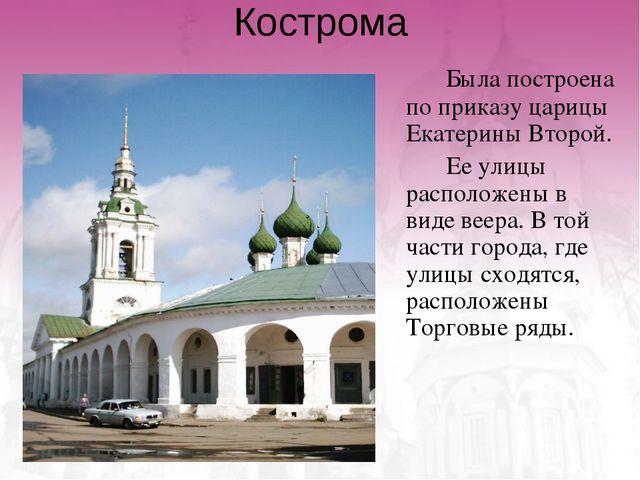 Кострома Была построена по приказу царицы Екатерины Второй. Ее улицы расп...