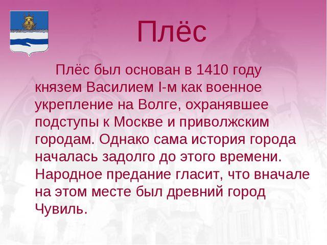 Плёс Плёс был основан в 1410 году князем Василием I-м как военное укреплени...