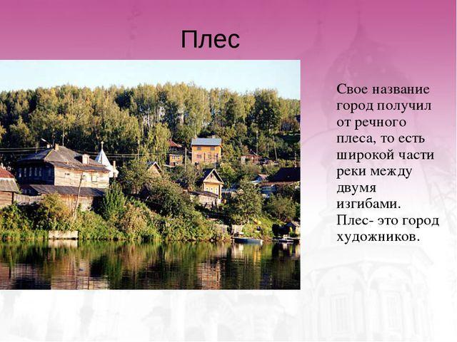 Плес Свое название город получил от речного плеса, то есть широкой части рек...