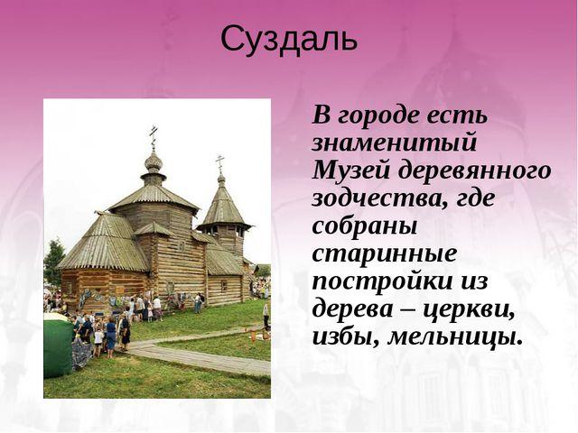 Суздаль В городе есть знаменитый Музей деревянного зодчества, где собраны ст...
