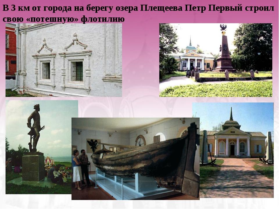 В 3 км от города на берегу озера Плещеева Петр Первый строил свою «потешную»...