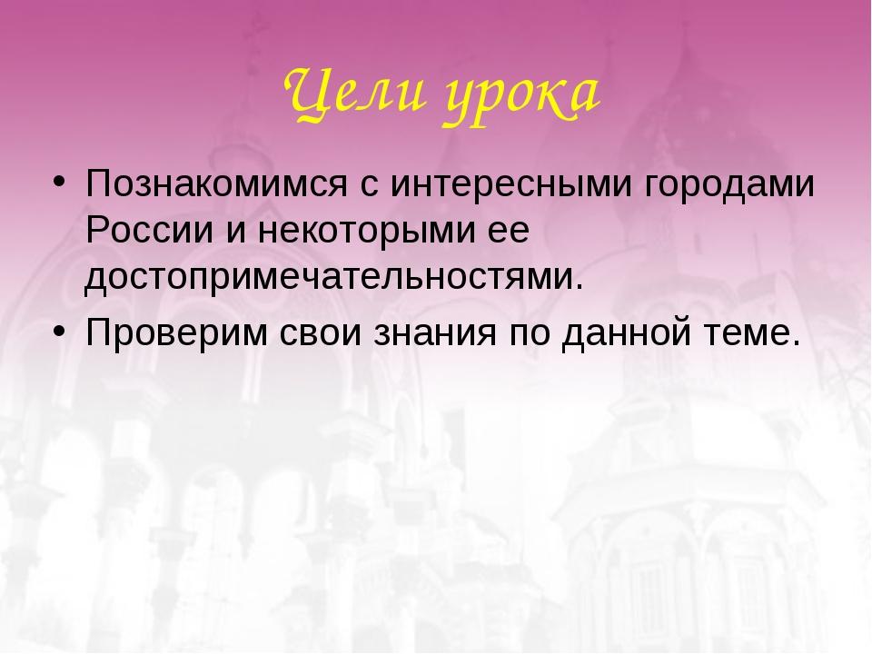 Цели урока Познакомимся с интересными городами России и некоторыми ее достопр...