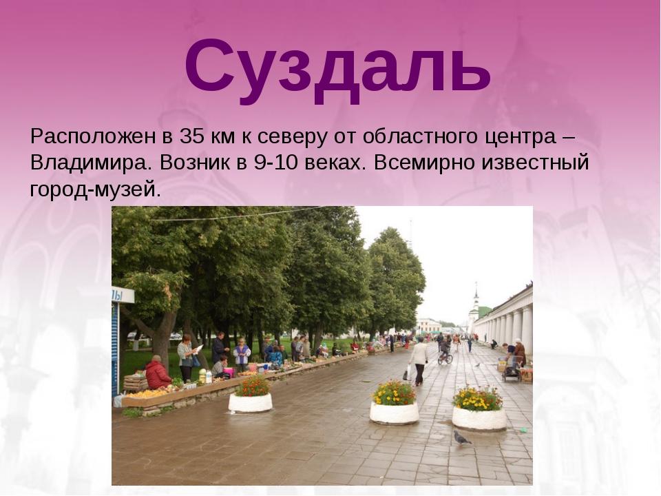 Суздаль Расположен в 35 км к северу от областного центра – Владимира. Возник...