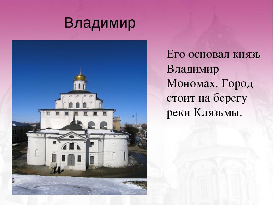 Владимир Его основал князь Владимир Мономах. Город стоит на берегу реки Кляз...