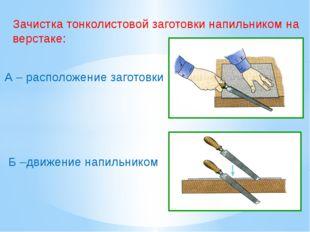Зачистка тонколистовой заготовки напильником на верстаке: А – расположение за