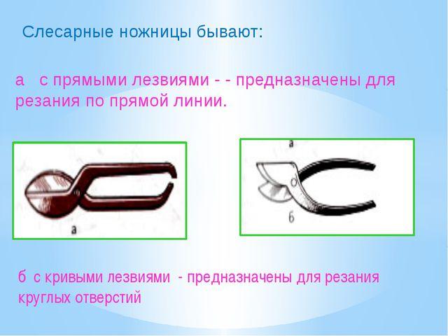 Слесарные ножницы бывают: б с кривыми лезвиями - предназначены для резания кр...