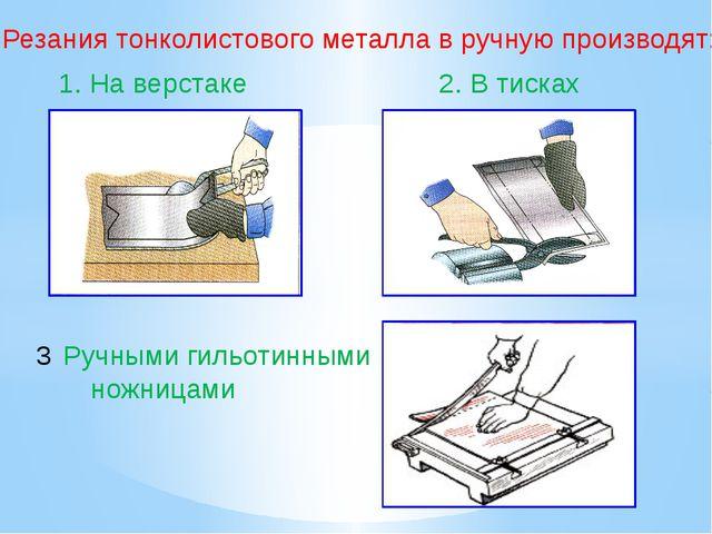 Резания тонколистового металла в ручную производят: 1. На верстаке 2. В тиска...