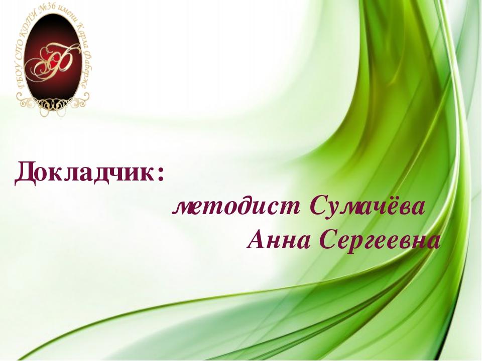 Докладчик: методист Сумачёва Анна Сергеевна