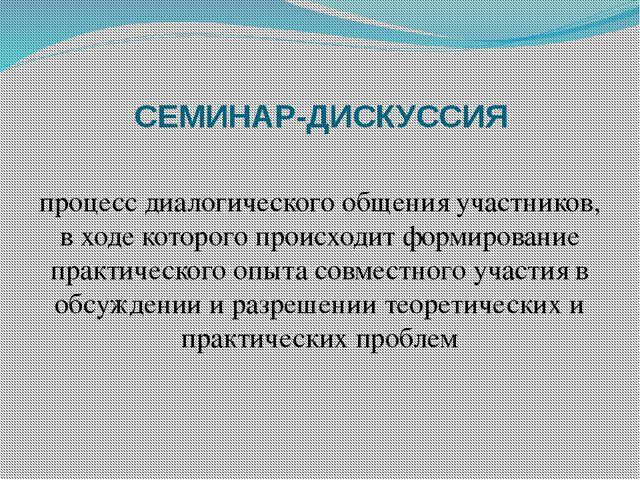 СЕМИНАР-ДИСКУССИЯ процесс диалогического общения участников, в ходе которого...