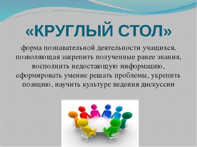 «КРУГЛЫЙ СТОЛ» форма познавательной деятельности учащихся, позволяющая закреп...