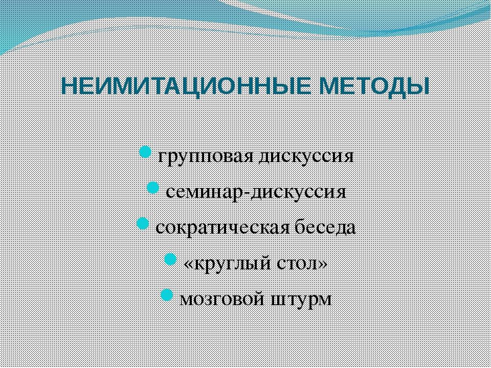 НЕИМИТАЦИОННЫЕ МЕТОДЫ групповая дискуссия семинар-дискуссия сократическая бес...