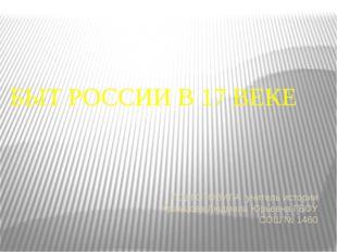 БЫТ РОССИИ В 17 ВЕКЕ ПОДГОТОВИЛА учитель истории Храмцова Людмила Юрьевна ГБО