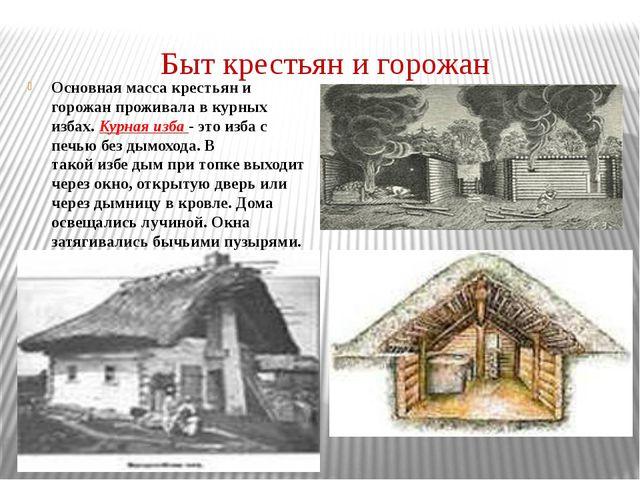 Быт крестьян и горожан Основная масса крестьян и горожан проживала в курных и...
