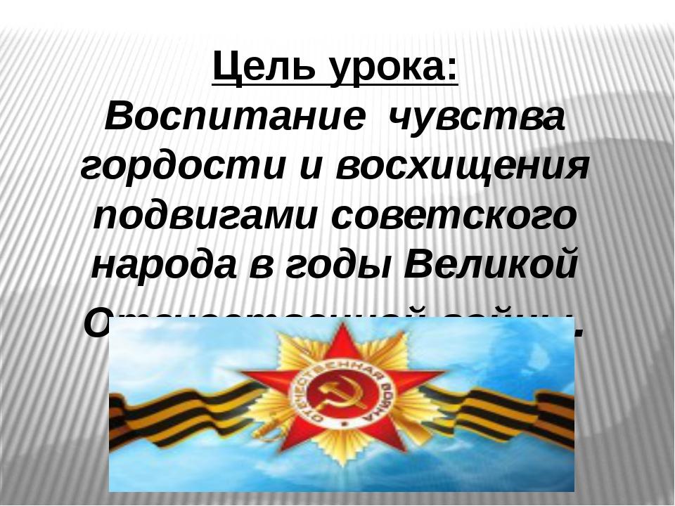 Цель урока: Воспитание чувства гордости и восхищения подвигами советского нар...