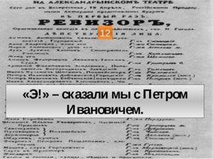 «Э!» – сказали мы с Петром Ивановичем. 12