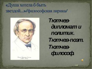 Тютчев-дипломат и политик. Тютчев-поэт. Тютчев-философ. *