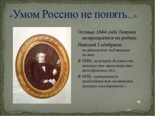 Осенью 1844 года Тютчев возвращается на родину. Николай I одобряет политическ