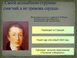 Под влиянием своего учителя С.Е.Раича Тютчев рано приобщился к литературному
