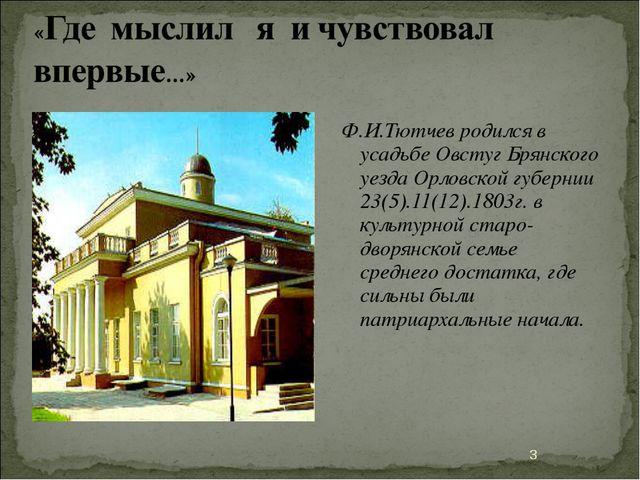 Ф.И.Тютчев родился в усадьбе Овстуг Брянского уезда Орловской губернии 23(5)....