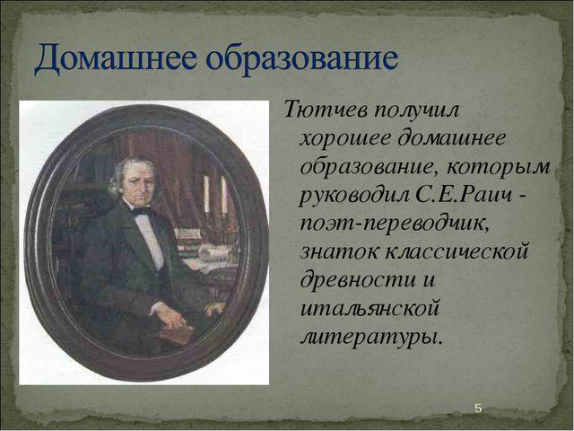 Тютчев получил хорошее домашнее образование, которым руководил С.Е.Раич - поэ...