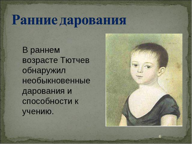 В раннем возрасте Тютчев обнаружил необыкновенные дарования и способности к у...