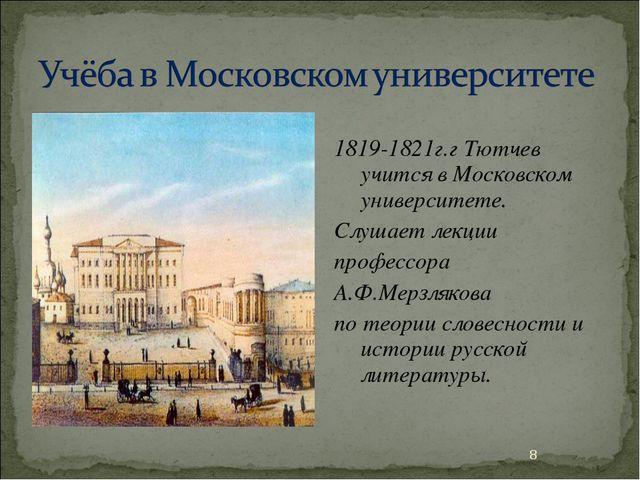 1819-1821г.г Тютчев учится в Московском университете. Слушает лекции професс...