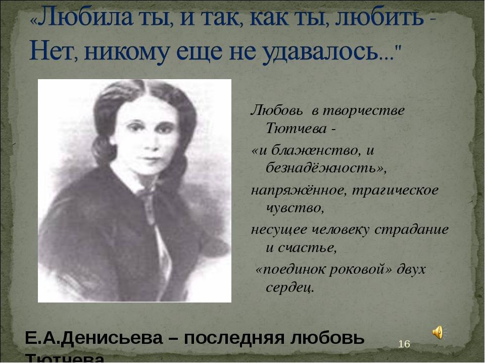 Любовь в творчестве Тютчева - «и блаженство, и безнадёжность», напряжённое, т...