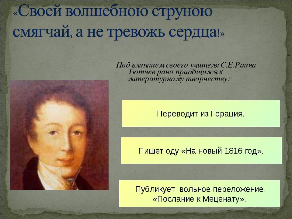 Под влиянием своего учителя С.Е.Раича Тютчев рано приобщился к литературному...