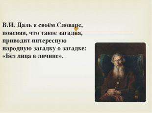 В.И. Даль в своём Словаре, поясняя, что такое загадка, приводит интересную на