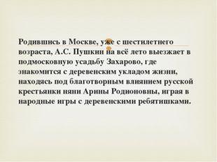 Родившись в Москве, уже с шестилетнего возраста, А.С. Пушкин на всё лето выез