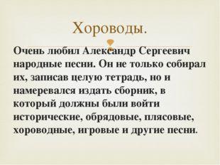 Очень любил Александр Сергеевич народные песни. Он не только собирал их, зап