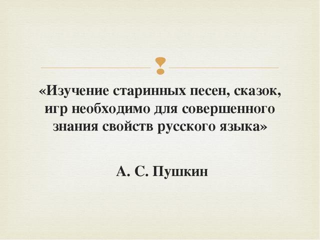«Изучение старинных песен, сказок, игр необходимо для совершенного знания сво...