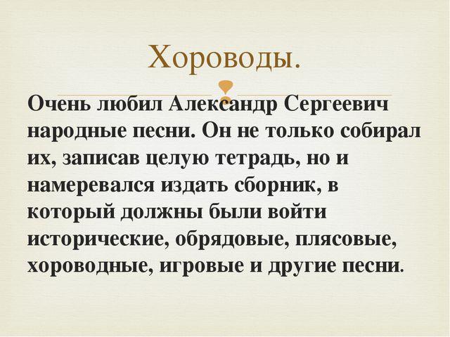 Очень любил Александр Сергеевич народные песни. Он не только собирал их, зап...