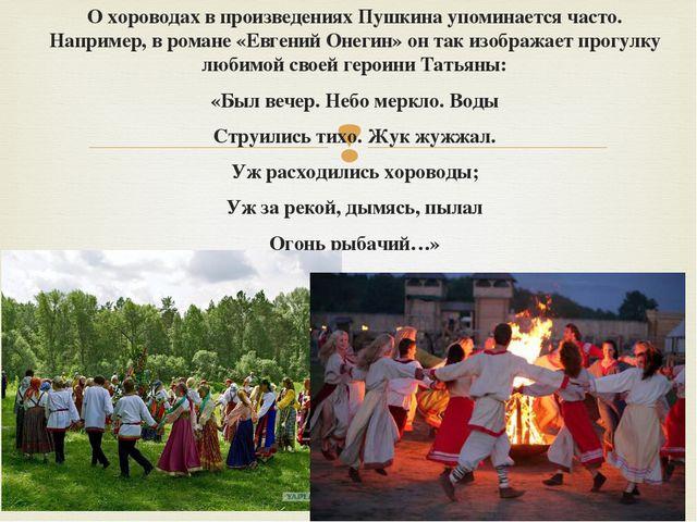 О хороводах в произведениях Пушкина упоминается часто. Например, в романе «Ев...