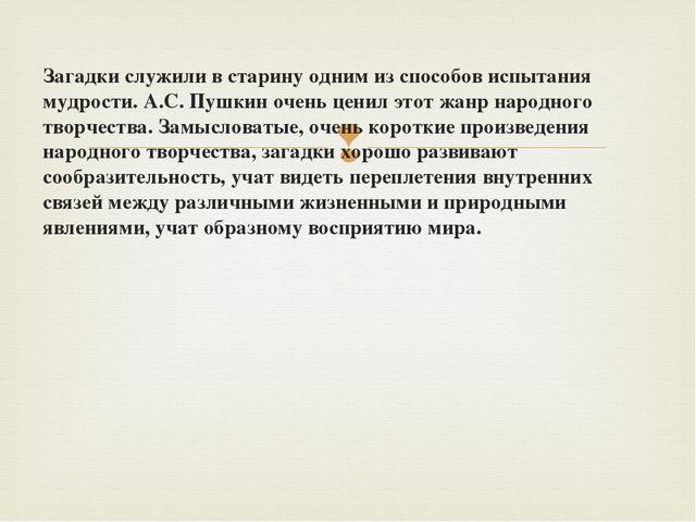 Загадки служили в старину одним из способов испытания мудрости. А.С. Пушкин о...