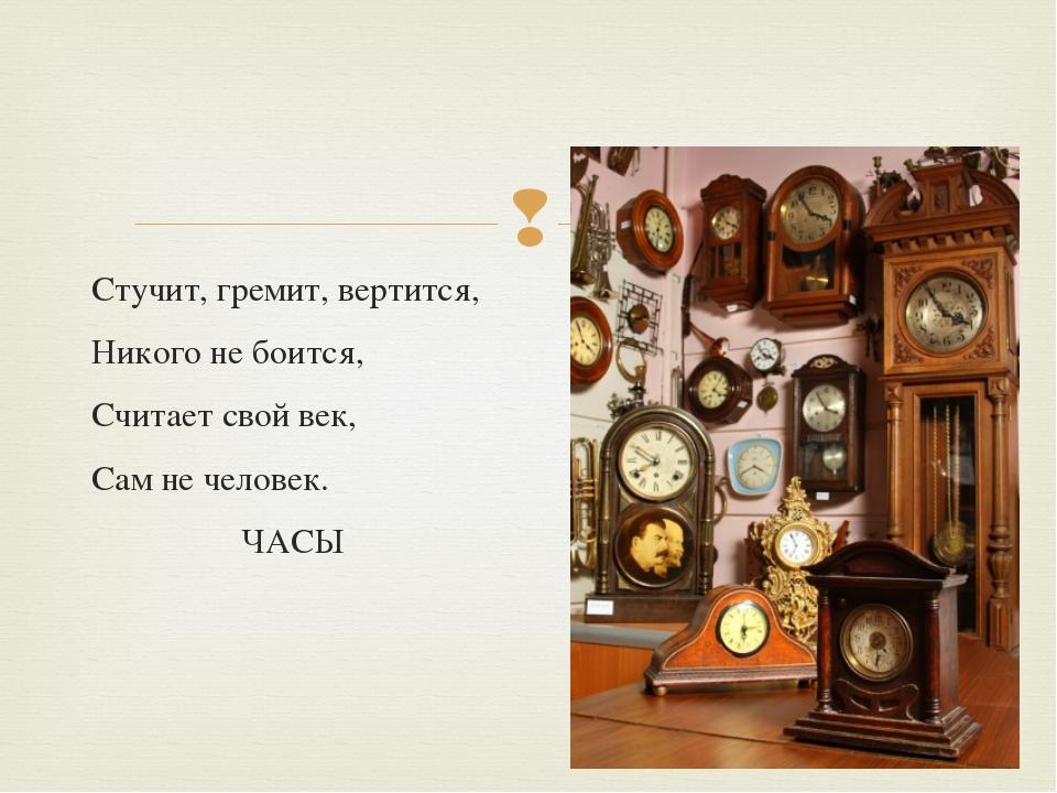 Стучит, гремит, вертится, Никого не боится, Считает свой век, Сам не человек....