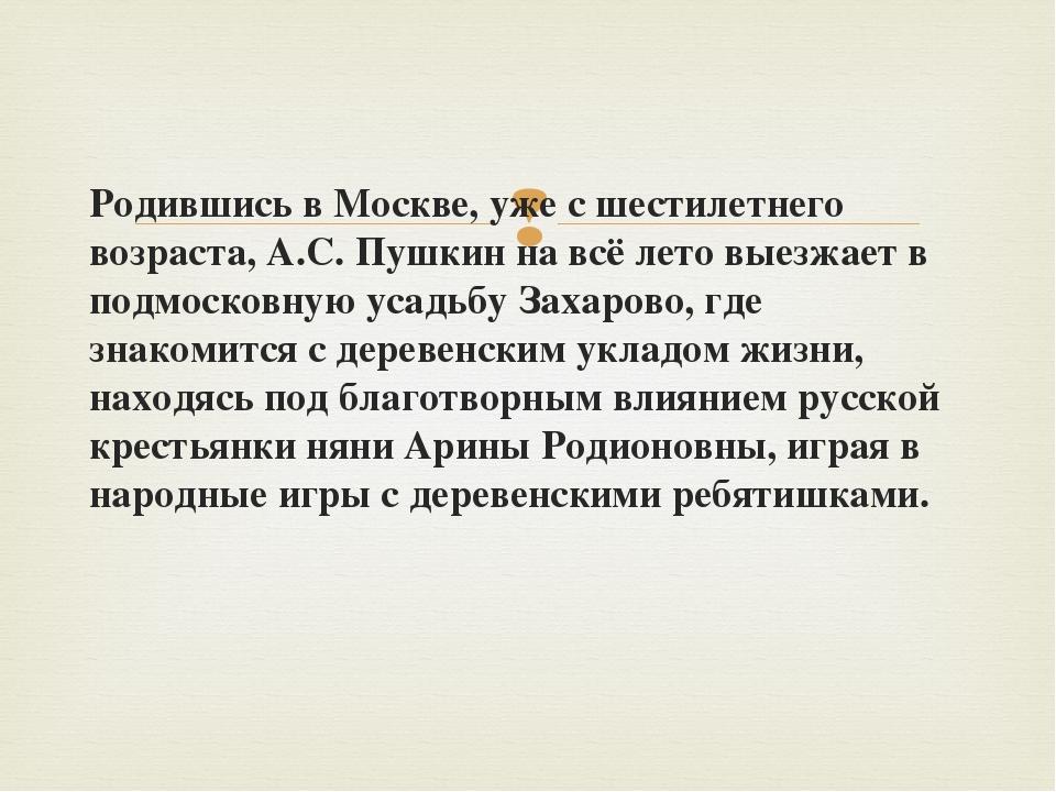 Родившись в Москве, уже с шестилетнего возраста, А.С. Пушкин на всё лето выез...