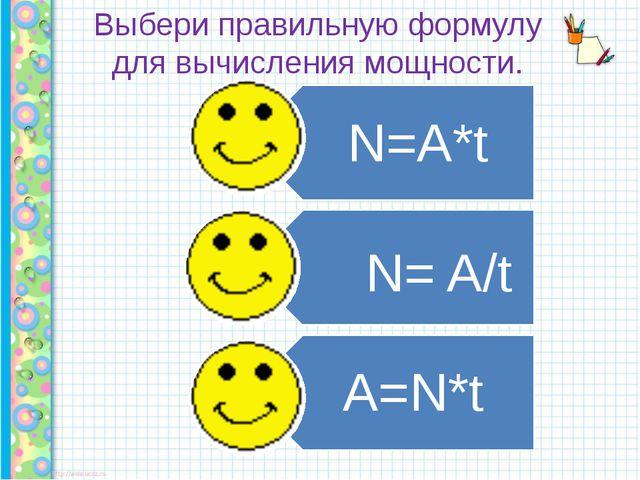 Выбери правильную формулу для вычисления мощности. N= A/t N=A*t A=N*t