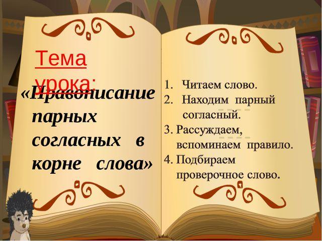 «Правописание парных согласных в корне слова» Тема урока: