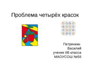 Проблема четырёх красок Петрянкин Василий ученик 8В класса МАОУСОШ №58