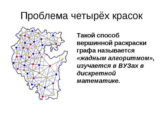 Проблема четырёх красок Такой способ вершинной раскраски графа называется «жа...
