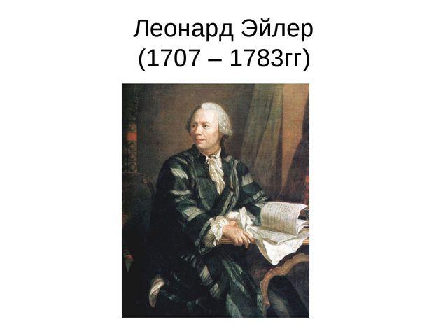 Леонард Эйлер (1707 – 1783гг)