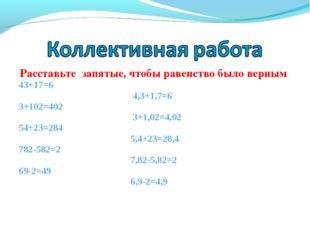 Расставьте запятые, чтобы равенство было верным 43+17=6 4,3+1,7=6 3+102=402 3