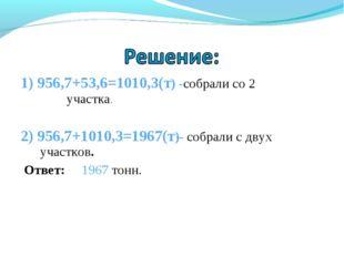 1) 956,7+53,6=1010,3(т) -собрали со 2 участка. 2) 956,7+1010,3=1967(т)- собра